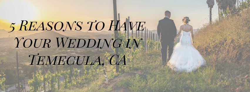 5 Reasons to Have Your Wedding in Temecula, CA